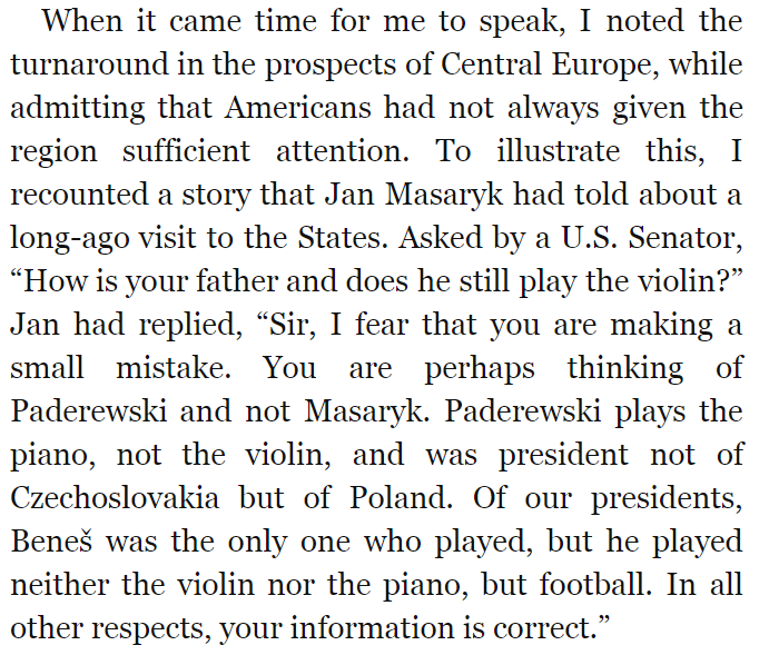 "When it came time for me to speak, I noted the turnaround in the prospects of Central Europe, while admitting that Americans had not always given the region sufficient attention. To illustrate this, I recounted a story that Jan Masaryk had told about a long-ago visit to the States. Asked by a U.S. Senator, ""How is your father and does he still play the violin?"" Jan had replied, ""Sir, I fear that you are making a small mistake. You are perhaps thinking of Paderewski and not Masaryk. Paderewski plays the piano, not the violin, and was president not of Czechoslovakia but of Poland. Of our presidents, Beneš was the only one who played, but he played neither the violin nor the piano, but football. In all other respects, your information is correct."""