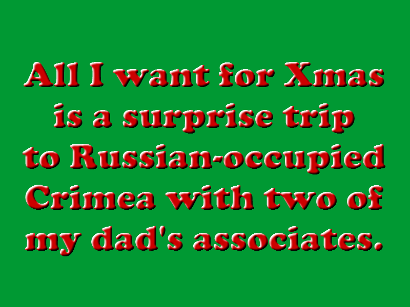 All I want for Xmas is a suprise trip to Russian-occupied Crimea with two of my dad's associates